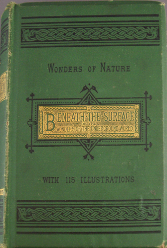 Image for BENEATH THE SURFACE; OR, THE WONDERS OF THE UNDERGROUND WORLD WITH 115 ILLUSTRATIONS Wonders of Nature